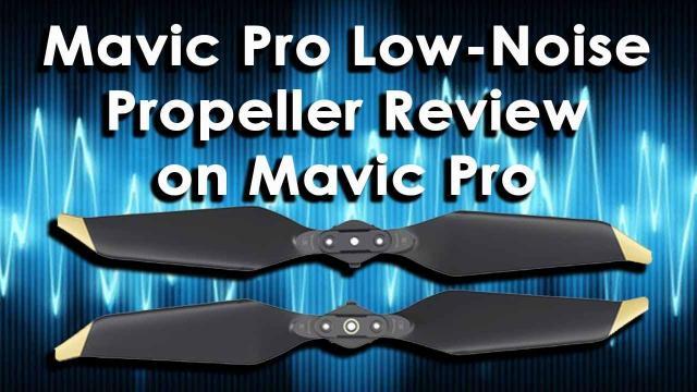 Mavic Pro / Mavic Pro Platinum Low Noise Propeller Review