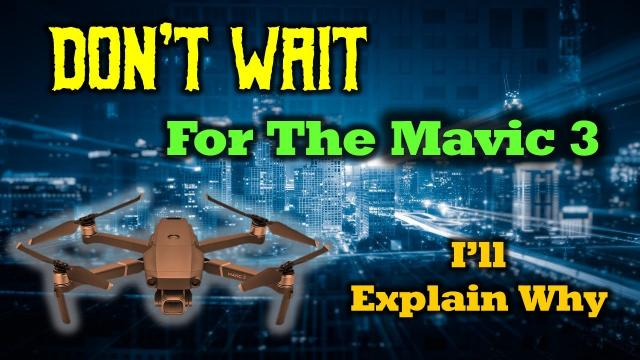 Don't Wait For The DJI Mavic 3 - I'll Explain Why