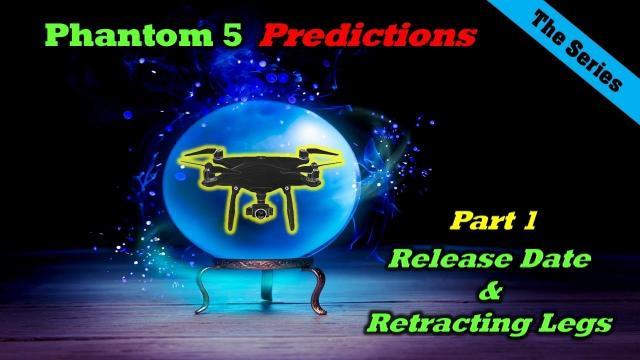 Phantom 5 Predictions - Part 1 - Release Date & Retracting Legs